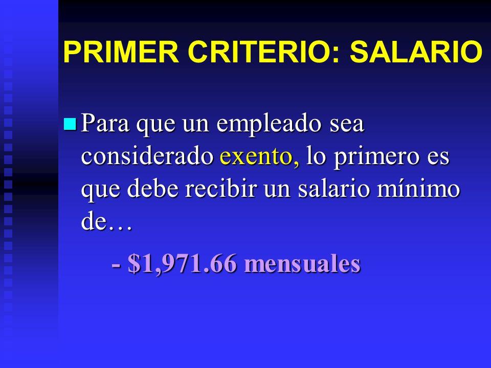 PRIMER CRITERIO: SALARIO Para que un empleado sea considerado exento, lo primero es que debe recibir un salario mínimo de… Para que un empleado sea co