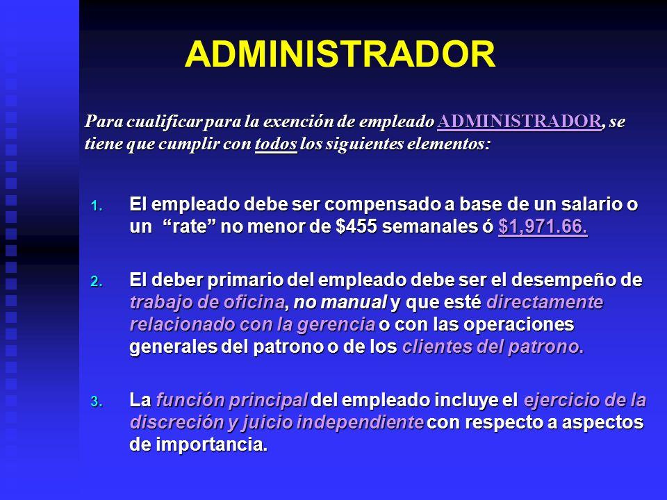 ADMINISTRADOR 1. El empleado debe ser compensado a base de un salario o un rate no menor de $455 semanales ó $1,971.66. 2. El deber primario del emple