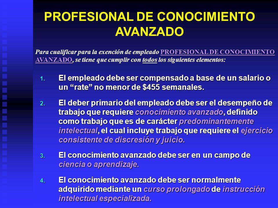 PROFESIONAL DE CONOCIMIENTO AVANZADO 1. El empleado debe ser compensado a base de un salario o un rate no menor de $455 semanales. 2. El deber primari