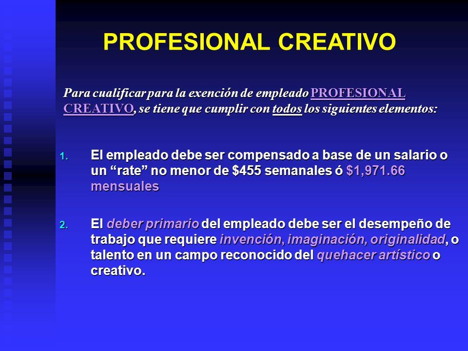 PROFESIONAL CREATIVO 1. El empleado debe ser compensado a base de un salario o un rate no menor de $455 semanales ó $1,971.66 mensuales 2. El deber pr