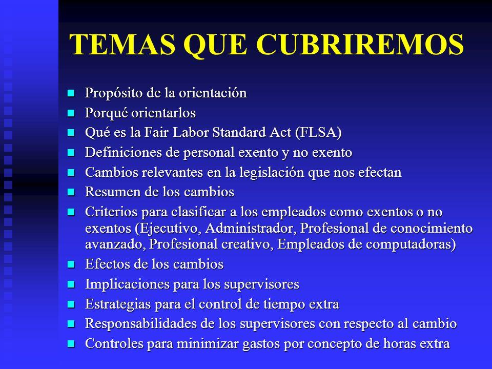 PROPÓSITO DE LA ORIENTACIÓN Explicar cómo los cambios recientes en la Ley Federal titulada Fair Labor Standard Act (FLSA) impacta las prácticas de recursos humanos relacionadas con el pago de horas extra, efectivo el 23 de agosto de 2004.