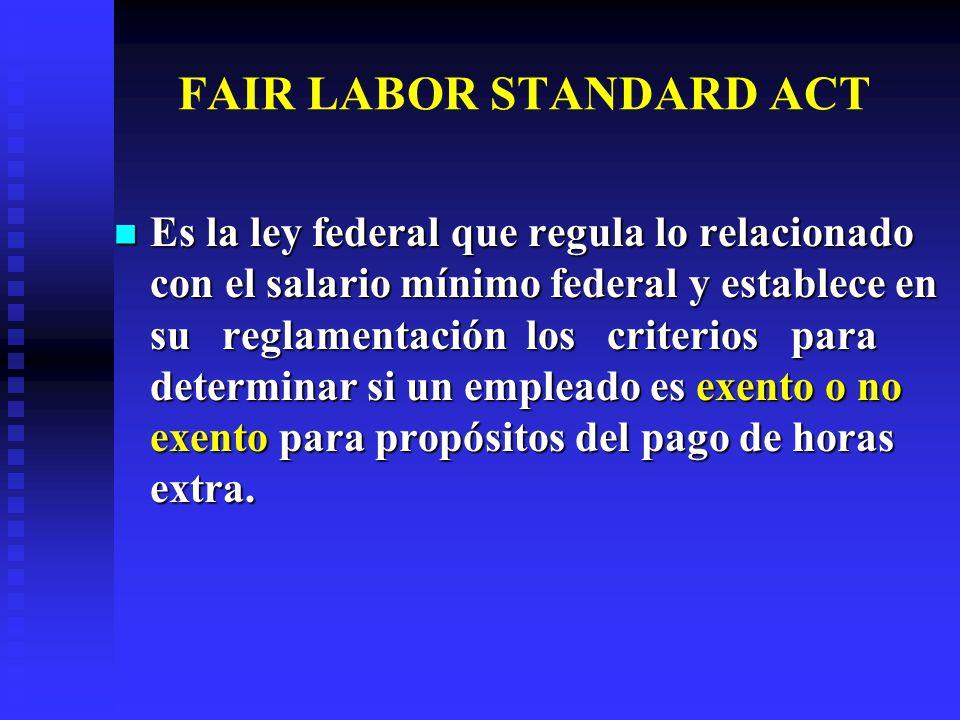 FAIR LABOR STANDARD ACT Es la ley federal que regula lo relacionado con el salario mínimo federal y establece en su reglamentación los criterios para