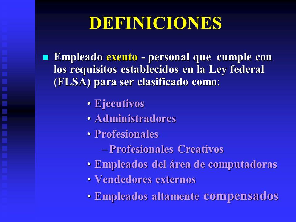 DEFINICIONES Empleado No exento – personal que no cumple con los criterios establecidos en la ley para clasificarse como: Empleado No exento – personal que no cumple con los criterios establecidos en la ley para clasificarse como: –Ejecutivos –Administradores –Profesionales Profesionales CreativosProfesionales Creativos –Empleados del área de computadoras –Vendedores externos –Empleados altamente compensados