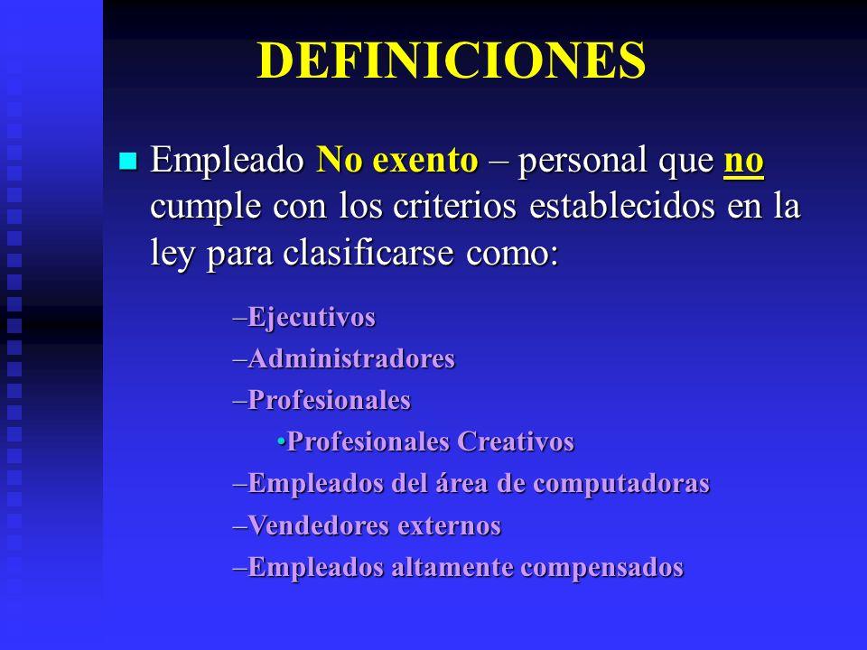 DEFINICIONES Empleado No exento – personal que no cumple con los criterios establecidos en la ley para clasificarse como: Empleado No exento – persona