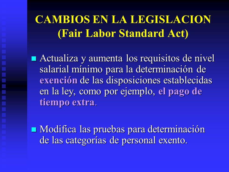 CAMBIOS EN LA LEGISLACION (Fair Labor Standard Act) Actualiza y aumenta los requisitos de nivel salarial mínimo para la determinación de exención de l