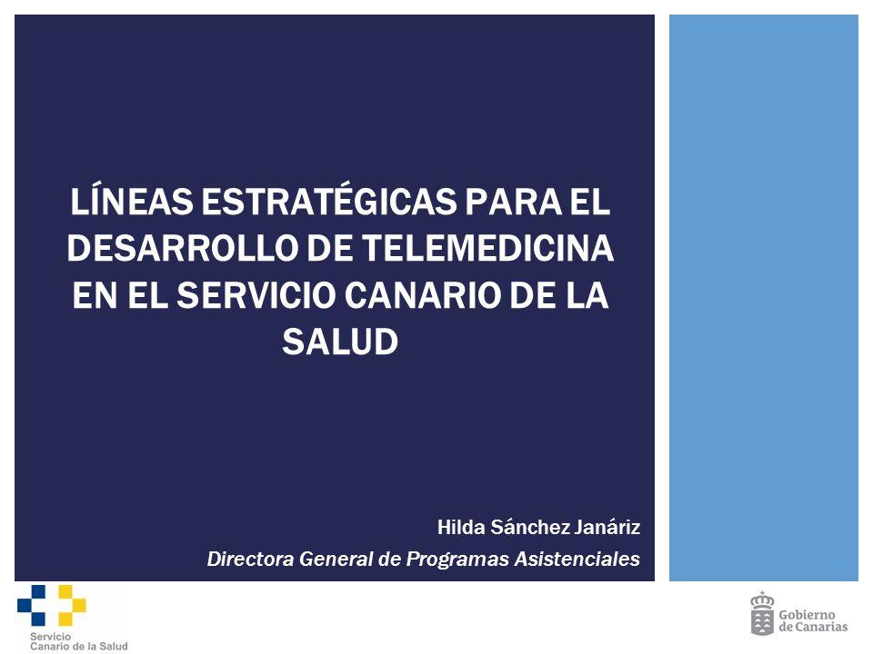 Hilda Sánchez Janáriz Directora General de Programas Asistenciales LÍNEAS ESTRATÉGICAS PARA EL DESARROLLO DE TELEMEDICINA EN EL SERVICIO CANARIO DE LA