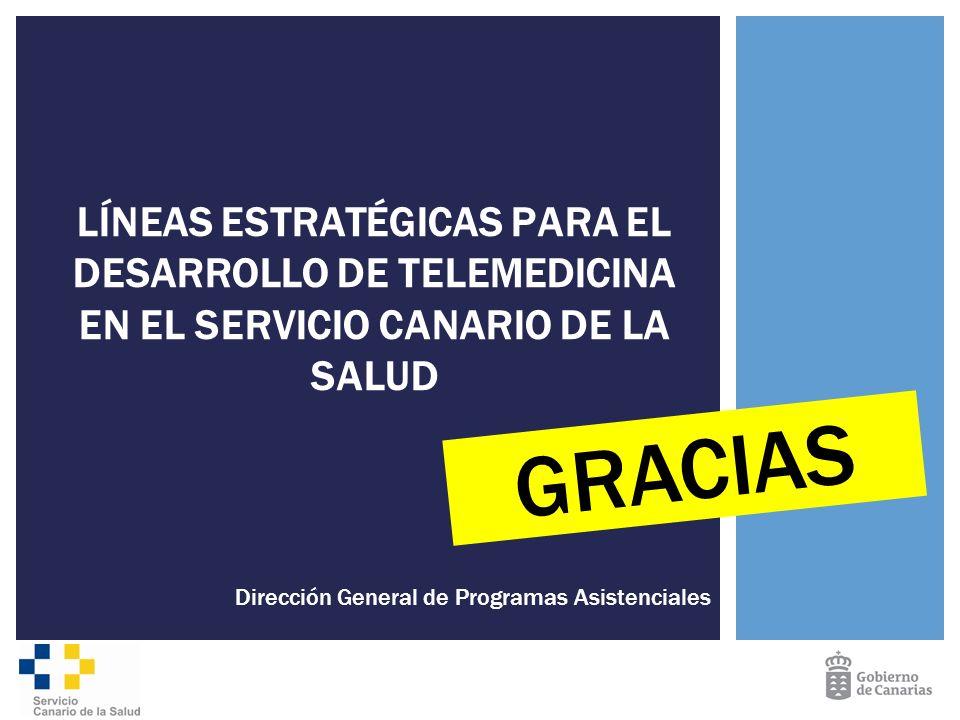 Dirección General de Programas Asistenciales LÍNEAS ESTRATÉGICAS PARA EL DESARROLLO DE TELEMEDICINA EN EL SERVICIO CANARIO DE LA SALUD GRACIAS