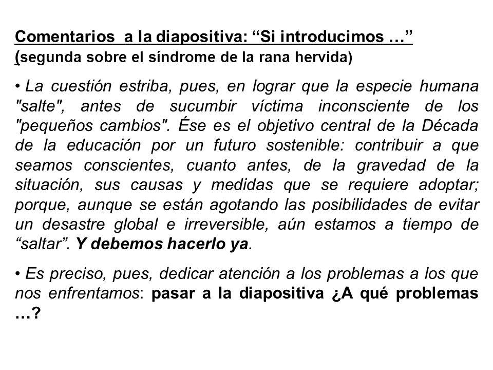 Comentarios a la diapositiva: Si introducimos … ( segunda sobre el síndrome de la rana hervida) La cuestión estriba, pues, en lograr que la especie hu