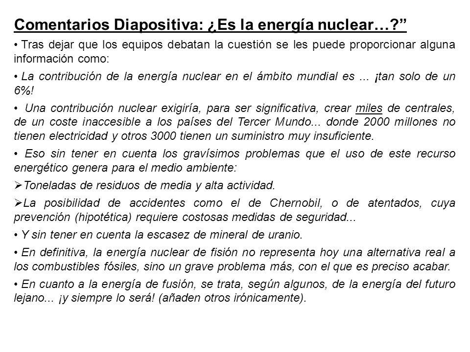 Comentarios Diapositiva: ¿Es la energía nuclear…? Tras dejar que los equipos debatan la cuestión se les puede proporcionar alguna información como: La