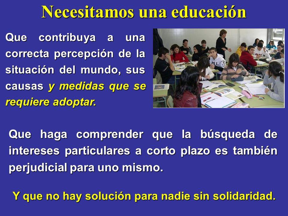 Necesitamos una educación Que contribuya a una correcta percepción de la situación del mundo, sus causas y medidas que se requiere adoptar. Que haga c