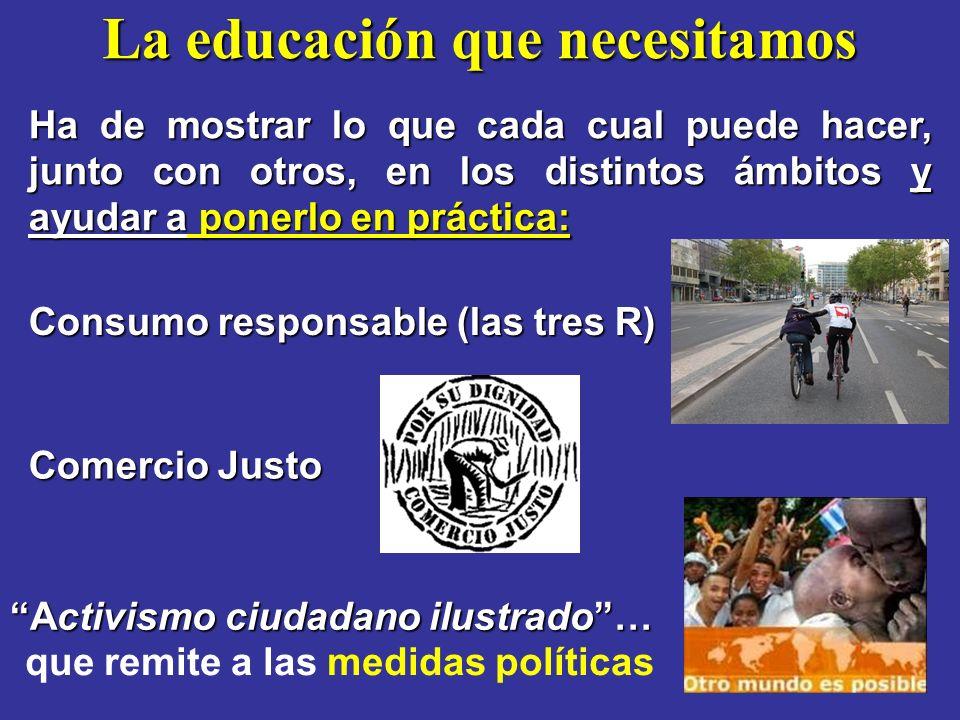 La educación que necesitamos Consumo responsable (las tres R) Ha de mostrar lo que cada cual puede hacer, junto con otros, en los distintos ámbitos y