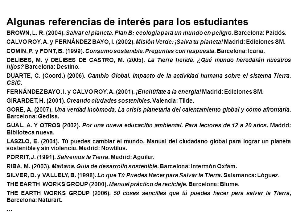 Algunas referencias de interés para los estudiantes BROWN, L. R. (2004). Salvar el planeta. Plan B: ecología para un mundo en peligro. Barcelona: Paid