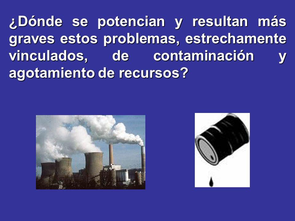¿Dónde se potencian y resultan más graves estos problemas, estrechamente vinculados, de contaminación y agotamiento de recursos?