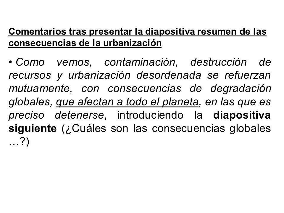 Comentarios tras presentar la diapositiva resumen de las consecuencias de la urbanización Como vemos, contaminación, destrucción de recursos y urbaniz
