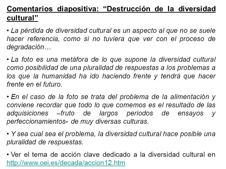 Comentarios diapositiva: Destrucción de la diversidad cultural La pérdida de diversidad cultural es un aspecto al que no se suele hacer referencia, co