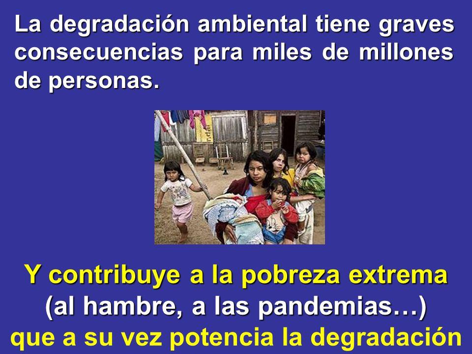 Y contribuye a la pobreza extrema (al hambre, a las pandemias…) que a su vez potencia la degradación La degradación ambiental tiene graves consecuenci