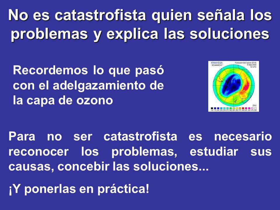 No es catastrofista quien señala los problemas y explica las soluciones Recordemos lo que pasó con el adelgazamiento de la capa de ozono Para no ser c