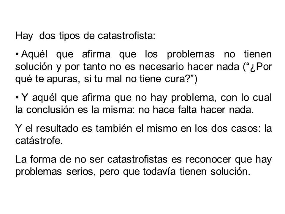Hay dos tipos de catastrofista: Aquél que afirma que los problemas no tienen solución y por tanto no es necesario hacer nada (¿Por qué te apuras, si t