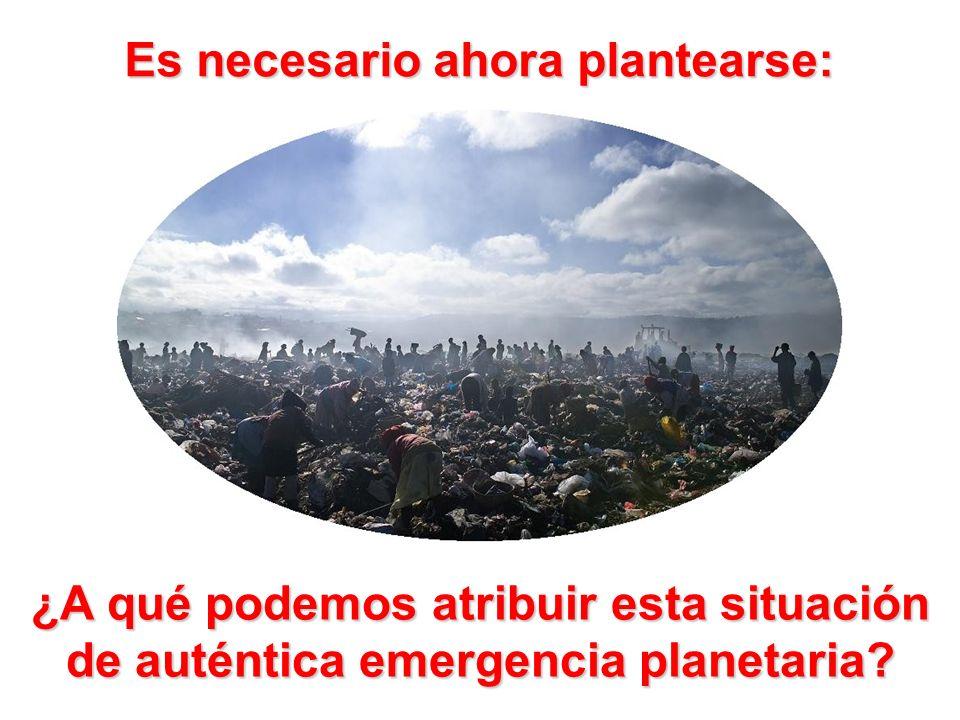Es necesario ahora plantearse: ¿A qué podemos atribuir esta situación de auténtica emergencia planetaria?