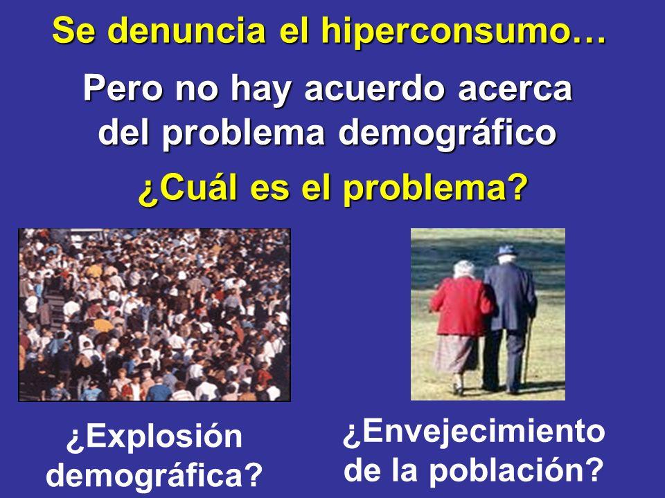 Se denuncia el hiperconsumo… ¿Cuál es el problema? Pero no hay acuerdo acerca del problema demográfico ¿Explosión demográfica? ¿Envejecimiento de la p