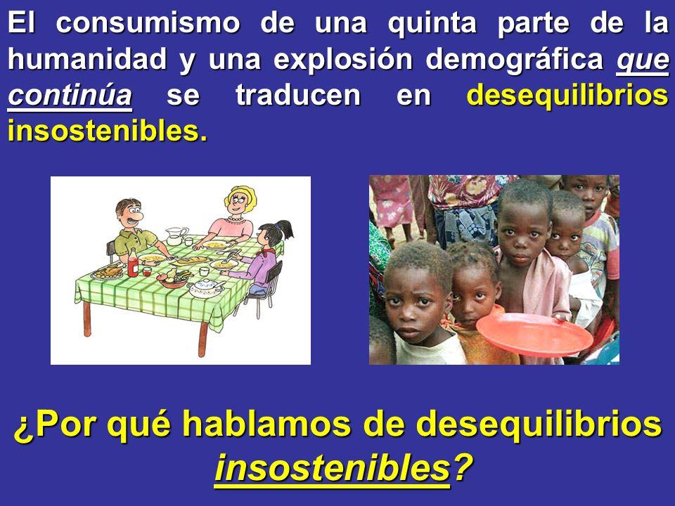 ¿Por qué hablamos de desequilibrios insostenibles? insostenibles? El consumismo de una quinta parte de la humanidad y una explosión demográfica que co