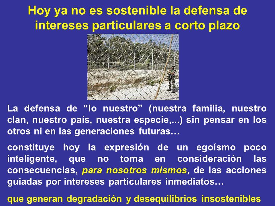Hoy ya no es sostenible la defensa de intereses particulares a corto plazo La defensa de lo nuestro (nuestra familia, nuestro clan, nuestro país, nues