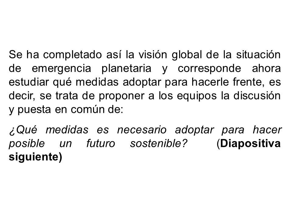 Se ha completado así la visión global de la situación de emergencia planetaria y corresponde ahora estudiar qué medidas adoptar para hacerle frente, e