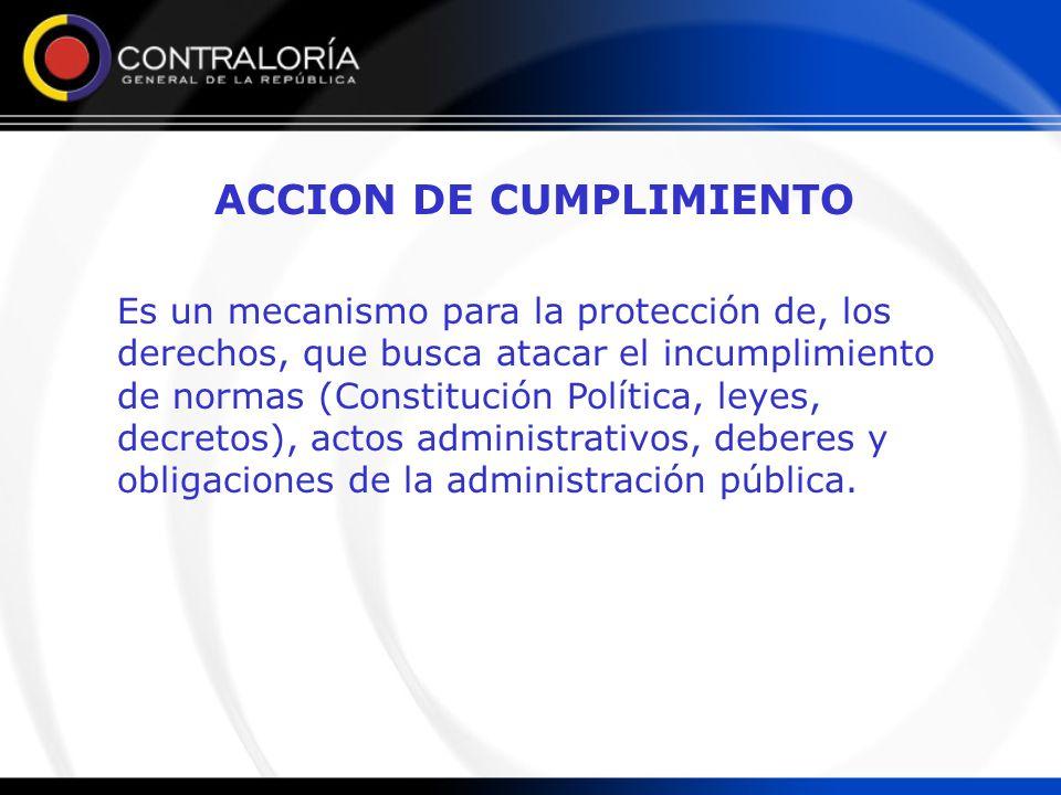 ACCION DE CUMPLIMIENTO Es un mecanismo para la protección de, los derechos, que busca atacar el incumplimiento de normas (Constitución Política, leyes