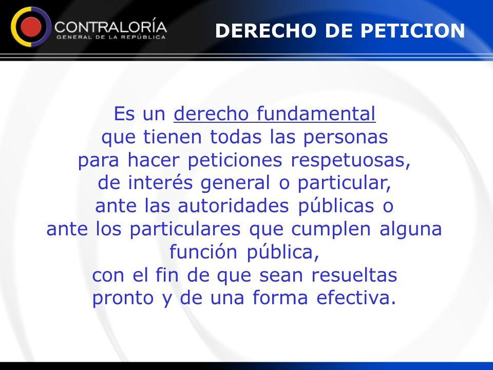 DERECHO DE PETICION Es un derecho fundamental que tienen todas las personas para hacer peticiones respetuosas, de interés general o particular, ante l