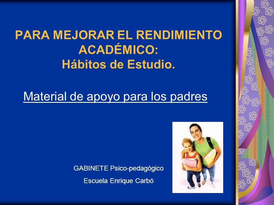 PARA MEJORAR EL RENDIMIENTO ACADÉMICO: Hábitos de Estudio. Material de apoyo para los padres GABINETE Psico-pedagógico Escuela Enrique Carbó