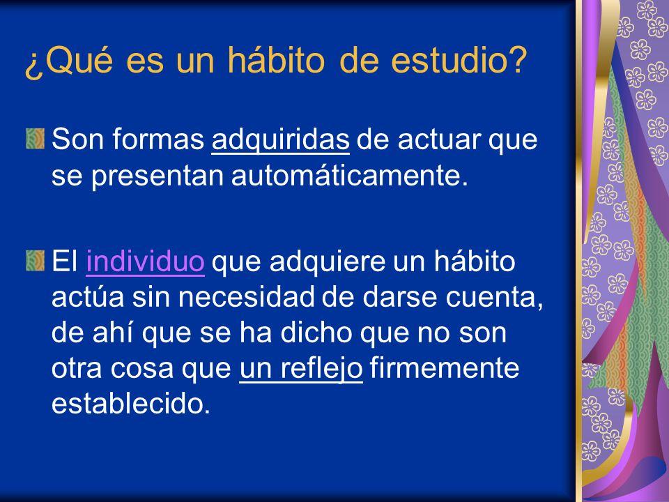 ¿Qué es un hábito de estudio? Son formas adquiridas de actuar que se presentan automáticamente. El individuo que adquiere un hábito actúa sin necesida
