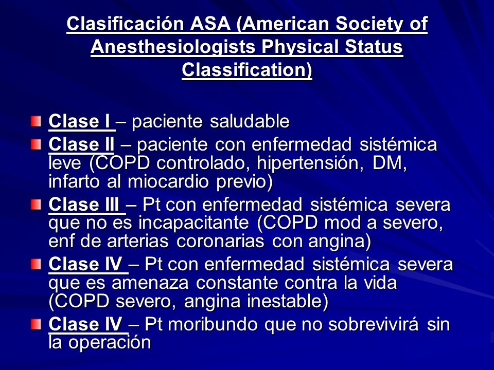 Clasificación ASA (American Society of Anesthesiologists Physical Status Classification) Clase I – paciente saludable Clase II – paciente con enfermed