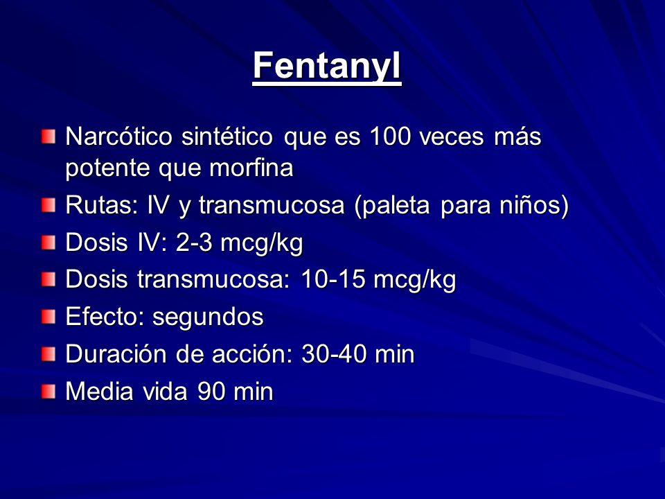 Fentanyl Narcótico sintético que es 100 veces más potente que morfina Rutas: IV y transmucosa (paleta para niños) Dosis IV: 2-3 mcg/kg Dosis transmuco