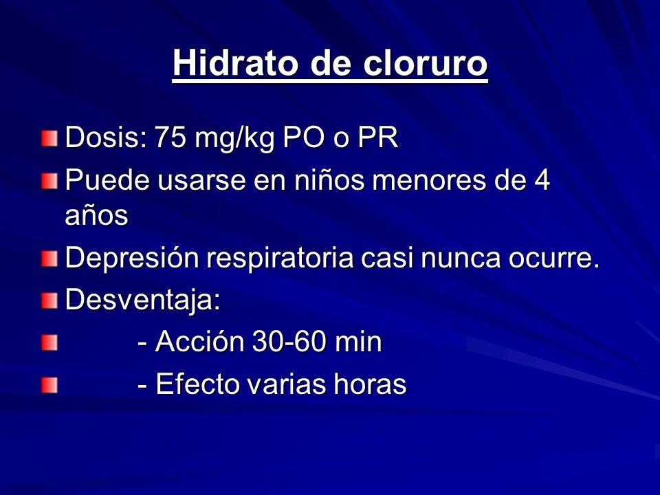 Hidrato de cloruro Dosis: 75 mg/kg PO o PR Puede usarse en niños menores de 4 años Depresión respiratoria casi nunca ocurre. Desventaja: - Acción 30-6