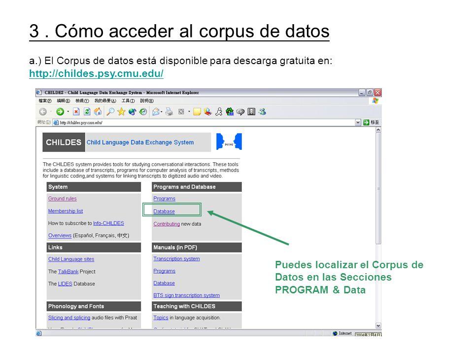 3. Cómo acceder al corpus de datos a.) El Corpus de datos está disponible para descarga gratuita en: http://childes.psy.cmu.edu/ Puedes localizar el C