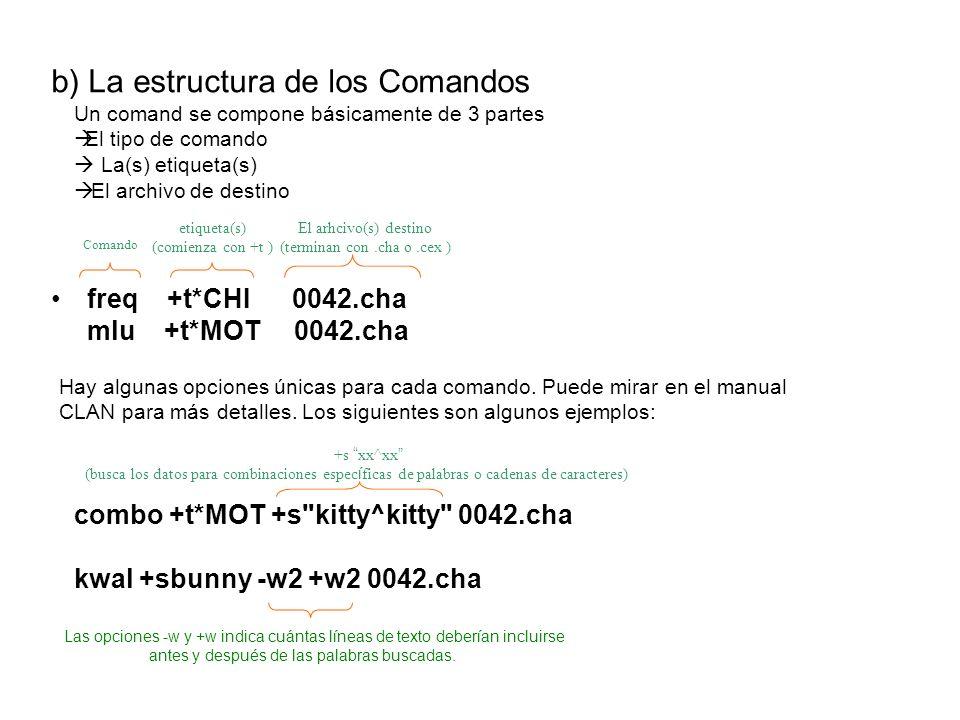 b) La estructura de los Comandos freq +t*CHI 0042.cha mlu +t*MOT 0042.cha Un comand se compone básicamente de 3 partes El tipo de comando La(s) etique