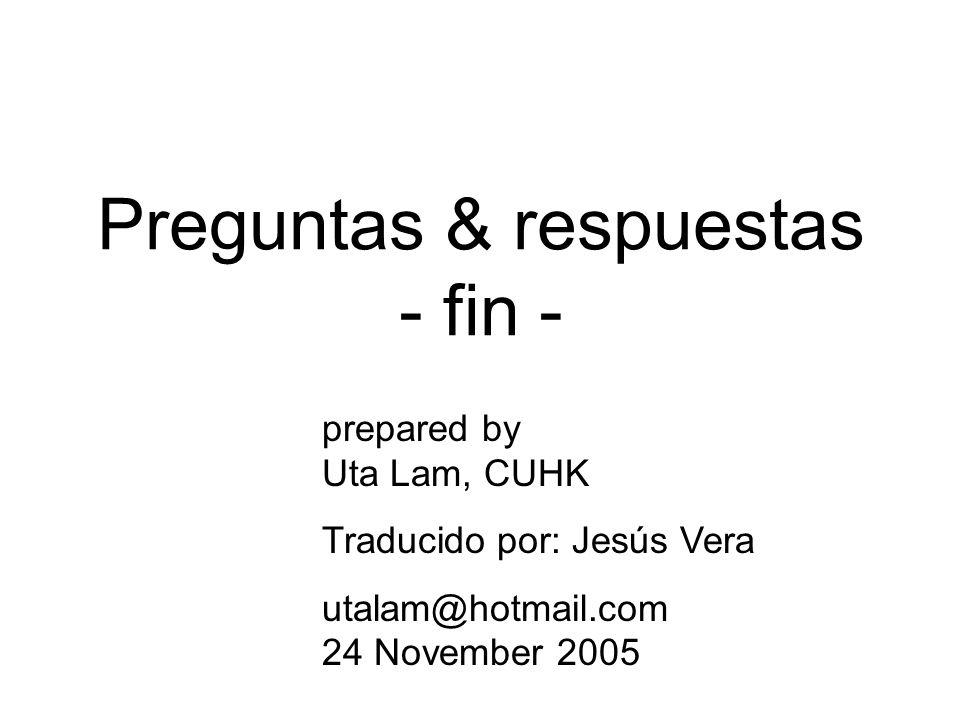 Preguntas & respuestas - fin - prepared by Uta Lam, CUHK Traducido por: Jesús Vera utalam@hotmail.com 24 November 2005
