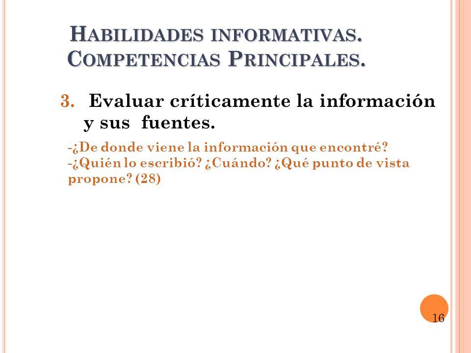 H ABILIDADES INFORMATIVAS. C OMPETENCIAS P RINCIPALES. 3. Evaluar críticamente la información y sus fuentes. -¿De donde viene la información que encon