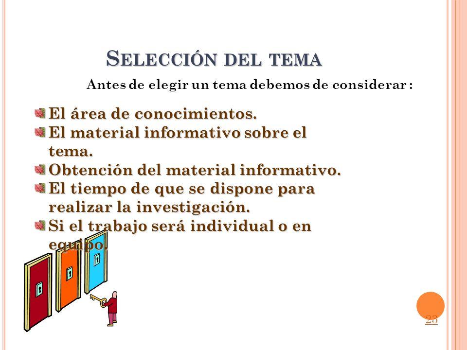 S ELECCIÓN DEL TEMA Antes de elegir un tema debemos de considerar : El área de conocimientos. El material informativo sobre el tema. Obtención del mat