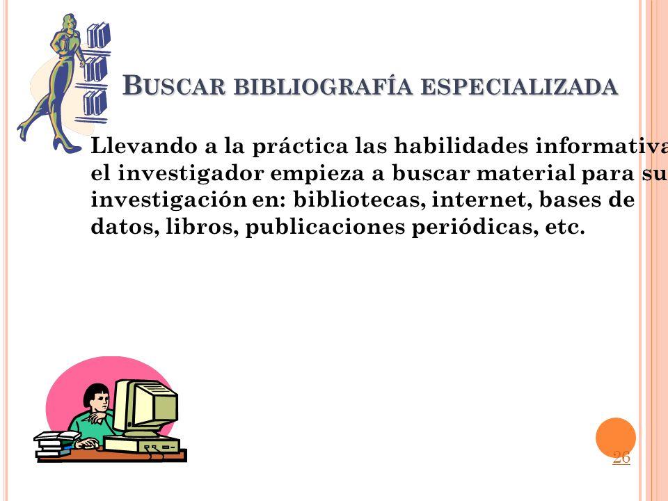 B USCAR BIBLIOGRAFÍA ESPECIALIZADA Llevando a la práctica las habilidades informativas, el investigador empieza a buscar material para su investigació