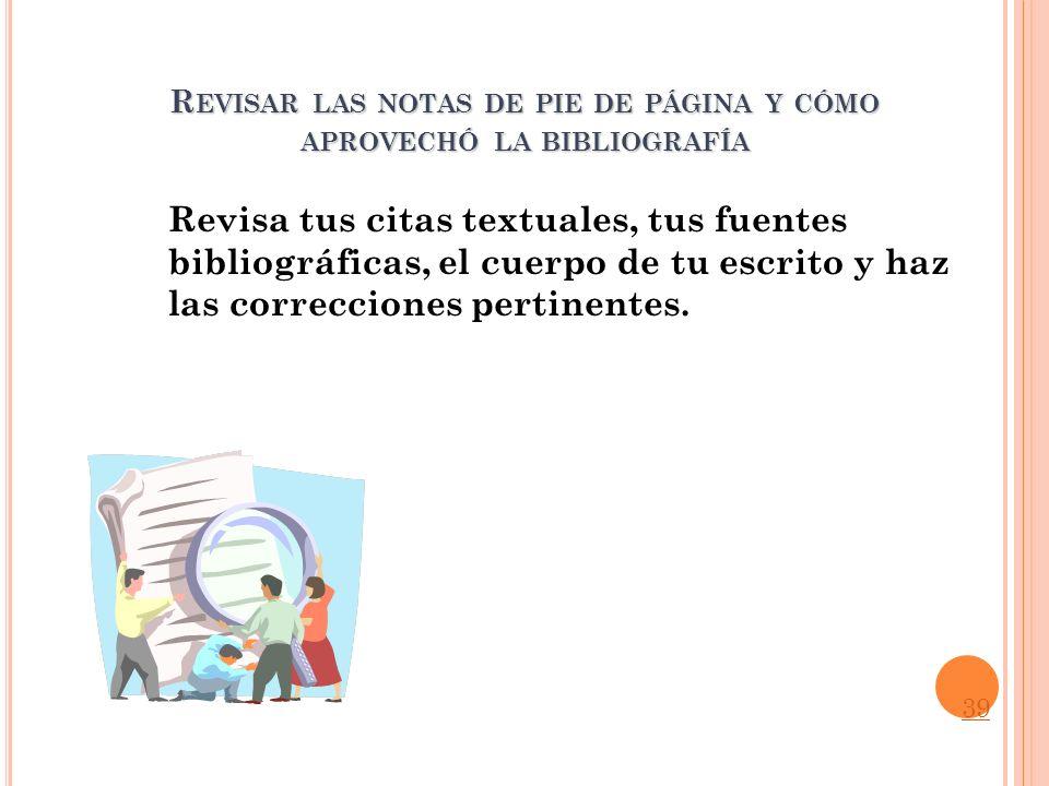 R EVISAR LAS NOTAS DE PIE DE PÁGINA Y CÓMO APROVECHÓ LA BIBLIOGRAFÍA Revisa tus citas textuales, tus fuentes bibliográficas, el cuerpo de tu escrito y