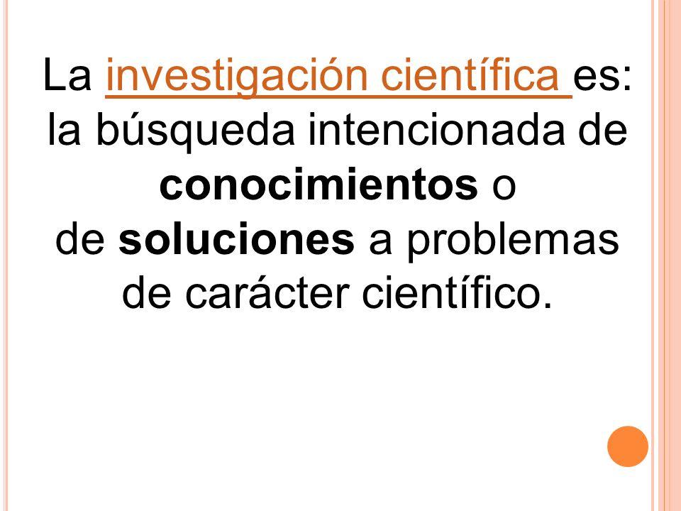 La investigación científica es:investigación científica la búsqueda intencionada de conocimientos o de soluciones a problemas de carácter científico.