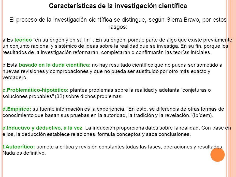 Características de la investigación científica El proceso de la investigación científica se distingue, según Sierra Bravo, por estos rasgos: a.Es teór