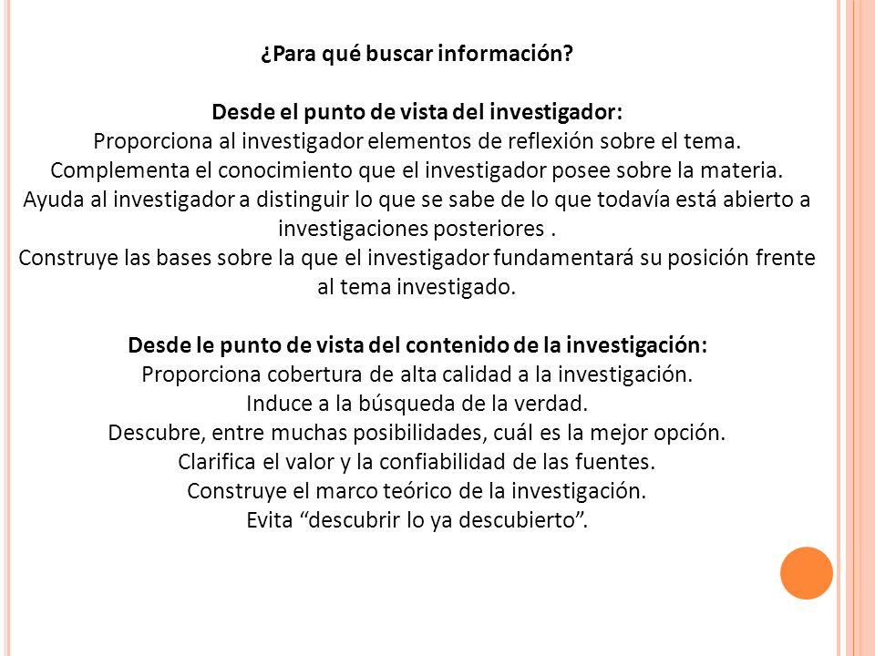 ¿Para qué buscar información? Desde el punto de vista del investigador: Proporciona al investigador elementos de reflexión sobre el tema. Complementa