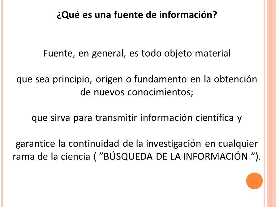 ¿Qué es una fuente de información? Fuente, en general, es todo objeto material que sea principio, origen o fundamento en la obtención de nuevos conoci