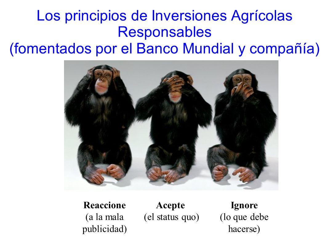 Los principios de Inversiones Agrícolas Responsables (fomentados por el Banco Mundial y compañía) Acepte (el status quo) Ignore (lo que debe hacerse)