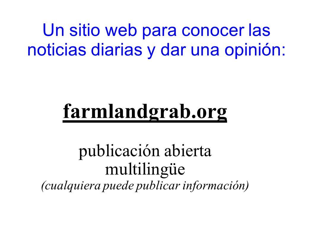 Un sitio web para conocer las noticias diarias y dar una opinión: farmlandgrab.org publicación abierta multilingüe (cualquiera puede publicar informac