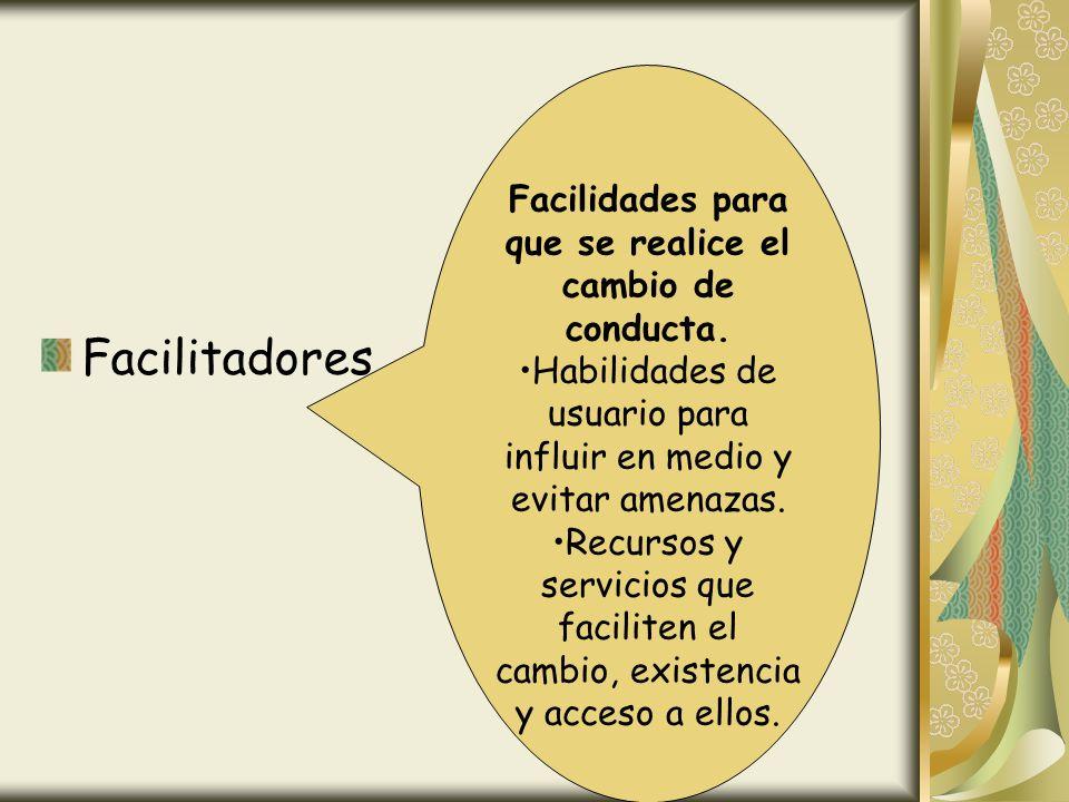 Facilitadores Facilidades para que se realice el cambio de conducta. Habilidades de usuario para influir en medio y evitar amenazas. Recursos y servic