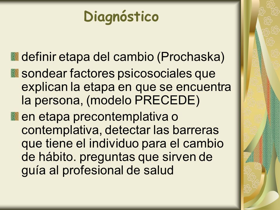 Diagnóstico definir etapa del cambio (Prochaska) sondear factores psicosociales que explican la etapa en que se encuentra la persona, (modelo PRECEDE)