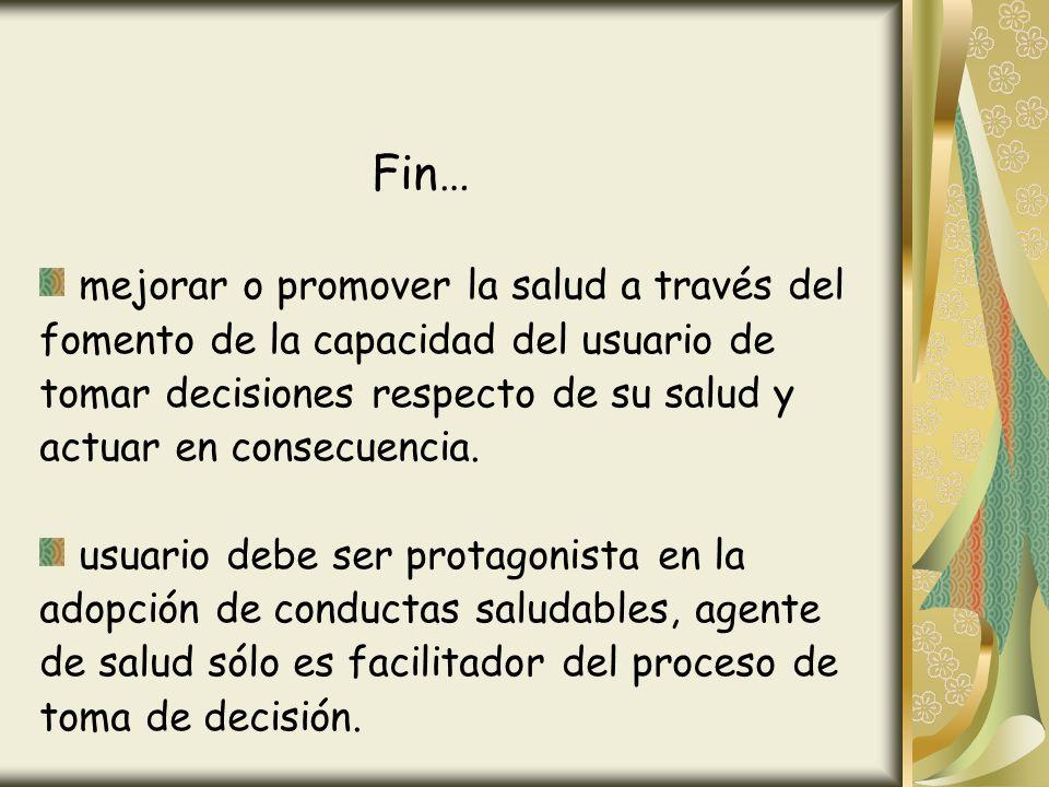 Fin… mejorar o promover la salud a través del fomento de la capacidad del usuario de tomar decisiones respecto de su salud y actuar en consecuencia. u